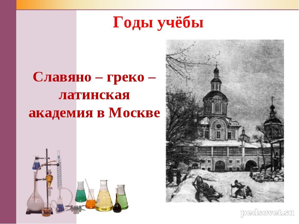 Славяно – греко – латинская академия в Москве Годы учёбы