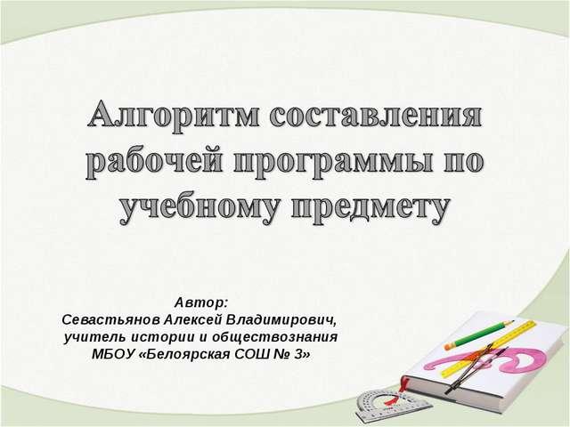 Автор: Севастьянов Алексей Владимирович, учитель истории и обществознания МБО...