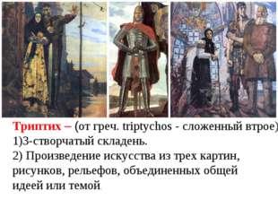 Триптих – (от греч. triptychos - сложенный втрое), 3-створчатый складень. 2)