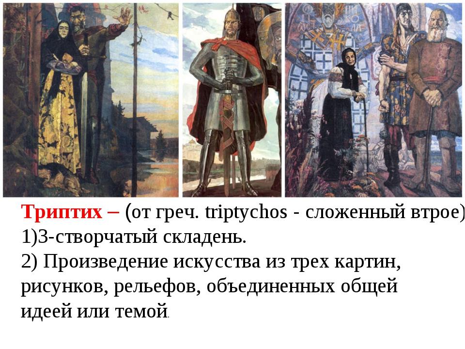 Триптих – (от греч. triptychos - сложенный втрое), 3-створчатый складень. 2)...