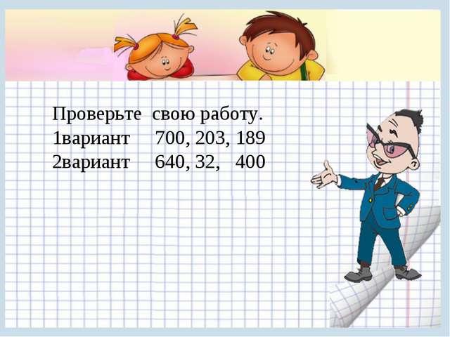 Проверьте свою работу. 1вариант 700, 203, 189 2вариант 640, 32, 400