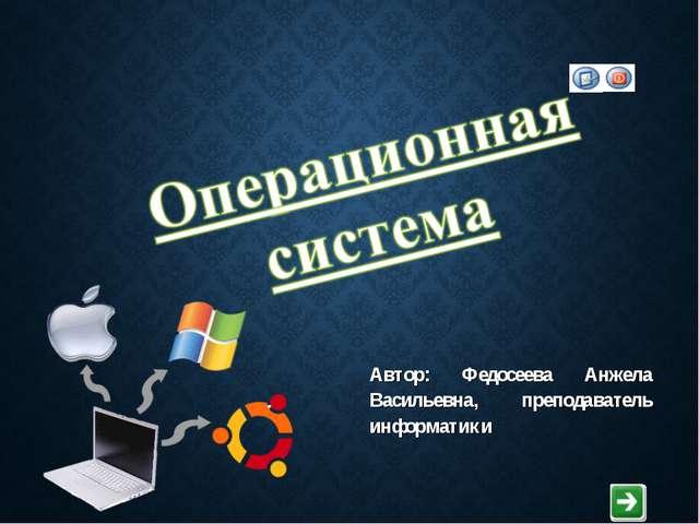 Автор: Федосеева Анжела Васильевна, преподаватель информатики