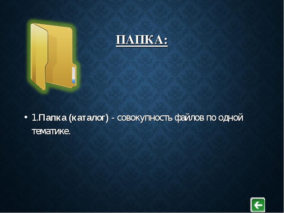 ПАПКА: 1.Папка (каталог) - совокупность файлов по одной тематике.
