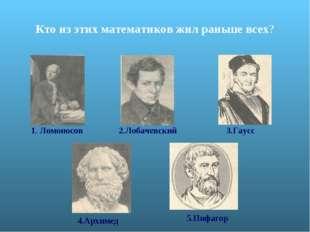 Кто из этих математиков жил раньше всех? 1. Ломоносов 2.Лобачевский 3.Гаусс 4