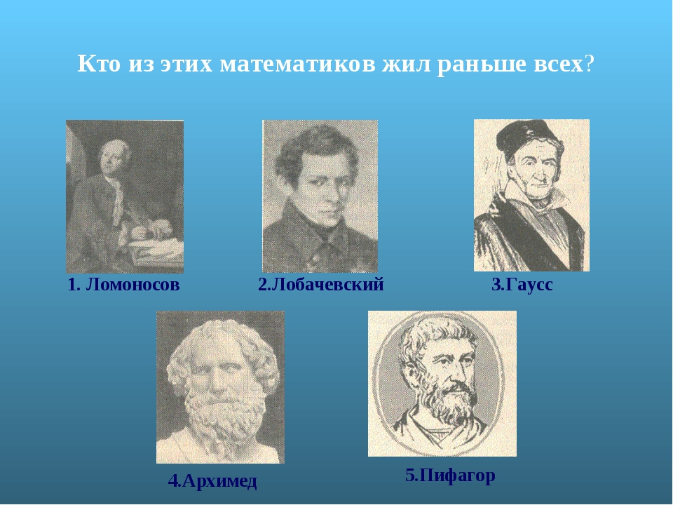 Кто из этих математиков жил раньше всех? 1. Ломоносов 2.Лобачевский 3.Гаусс 4...