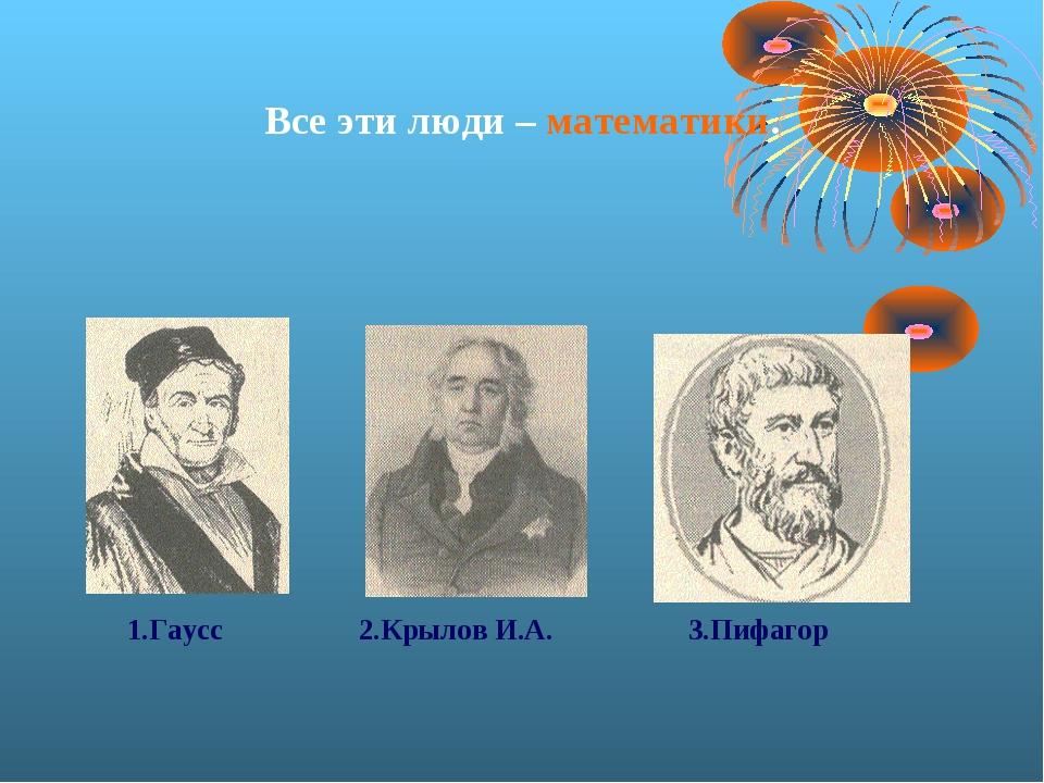 Все эти люди – математики. 1.Гаусс 2.Крылов И.А. 3.Пифагор