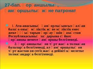 27-бап. Қорғаншылық, қамқоршылық және патронат  1. Ата-анасының қамқорлығын