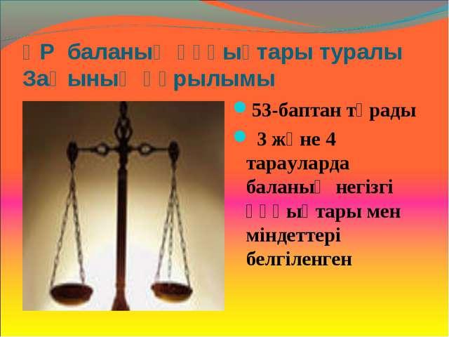 ҚР баланың құқықтары туралы Заңының құрылымы 53-баптан тұрады 3 және 4 тараул...