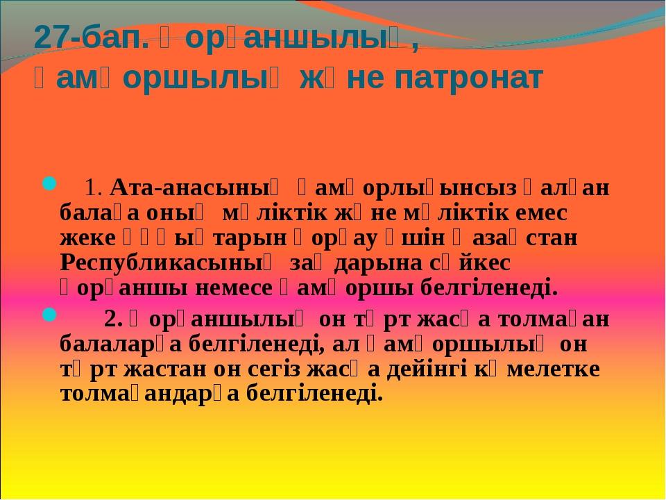 27-бап. Қорғаншылық, қамқоршылық және патронат  1. Ата-анасының қамқорлығын...