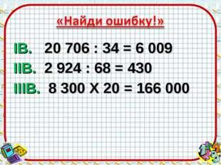 IВ. 20706 : 34 = 6009 IIВ. 2924 : 68 = 430 IIIВ. 8300 X 20 = 166 000