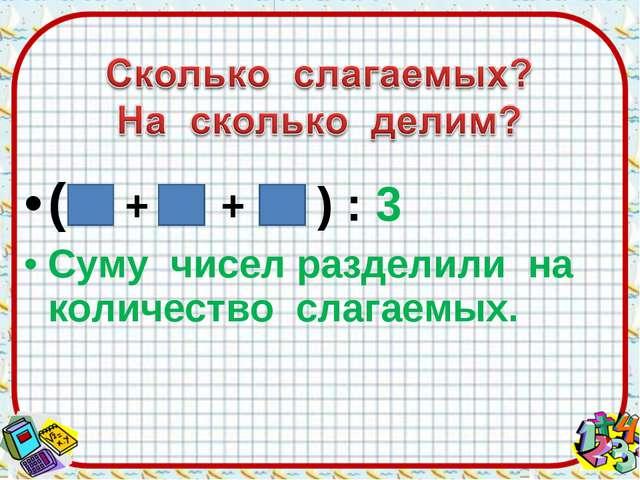 ( + + ) : 3 Суму чисел разделили на количество слагаемых.