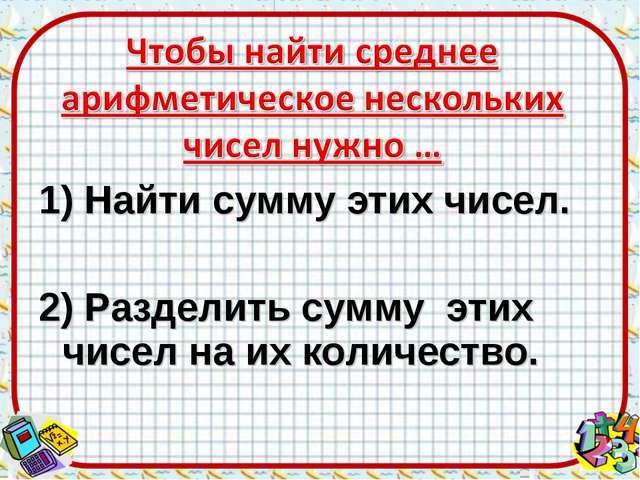 1) Найти сумму этих чисел. 2) Разделить сумму этих чисел на их количество.