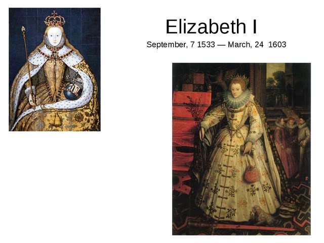 Elizabeth I September, 7 1533 — March, 24 1603