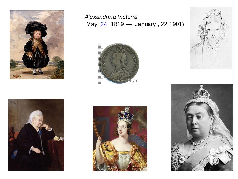 Alexandrina Victoria; May, 24 1819— January, 22 1901)