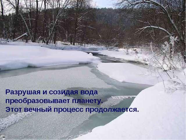 Разрушая и созидая вода преобразовывает планету. Этот вечный процесс продолжа...