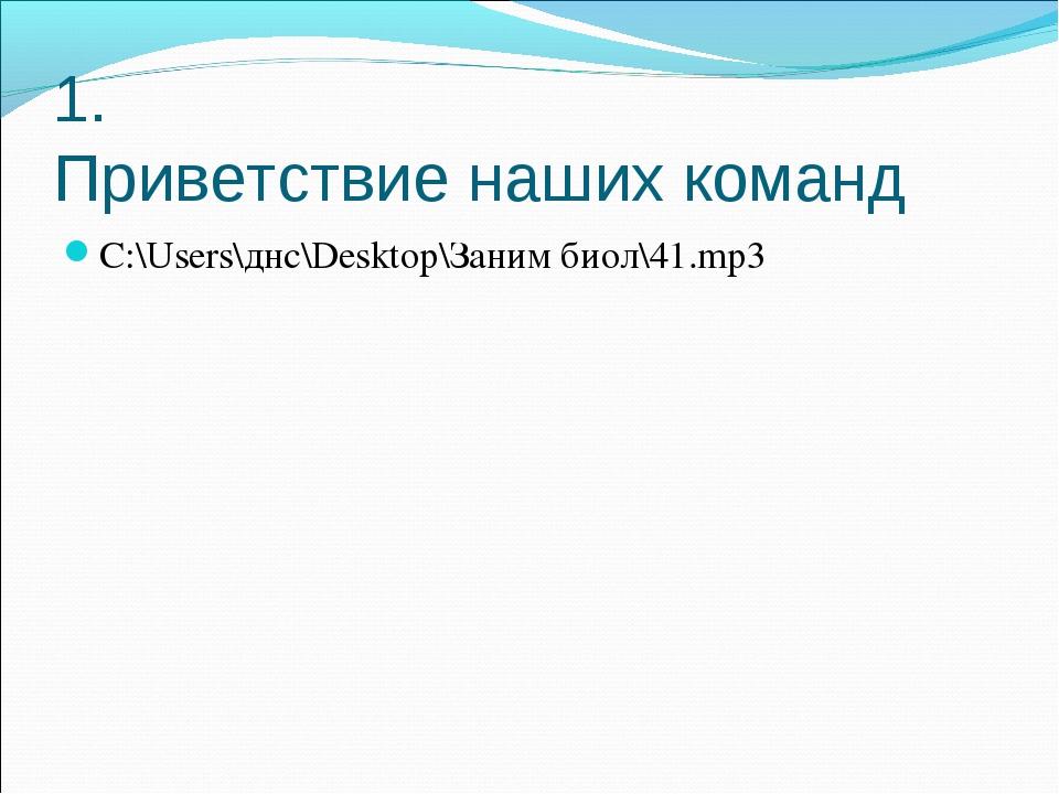 1. Приветствие наших команд C:\Users\днс\Desktop\Заним биол\41.mp3