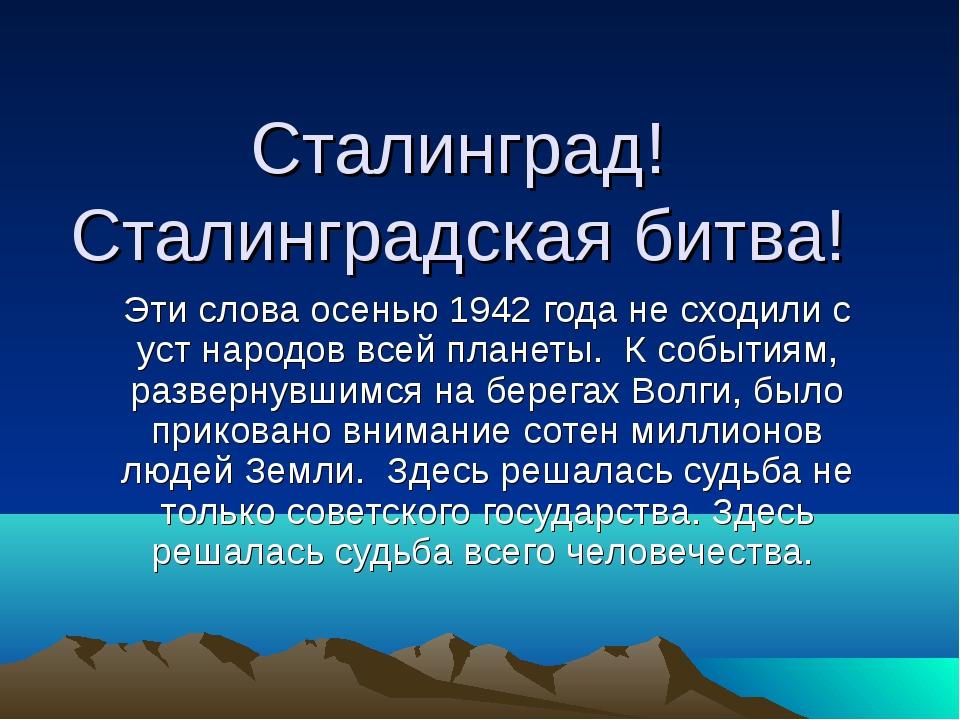 Сталинград! Сталинградская битва! Эти слова осенью 1942 года не сходили с уст...