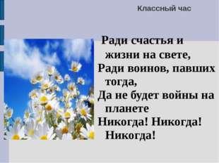 Классный час Ради счастья и жизни на свете, Ради воинов, павших тогда, Да не