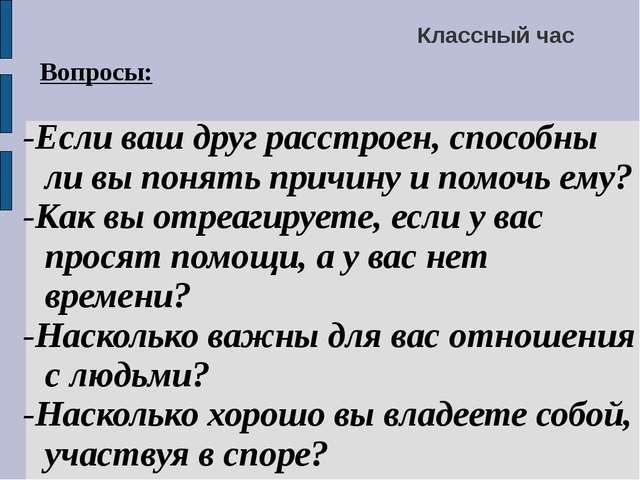 Классный час Вопросы: -Если ваш друг расстроен, способны ли вы понять причи...