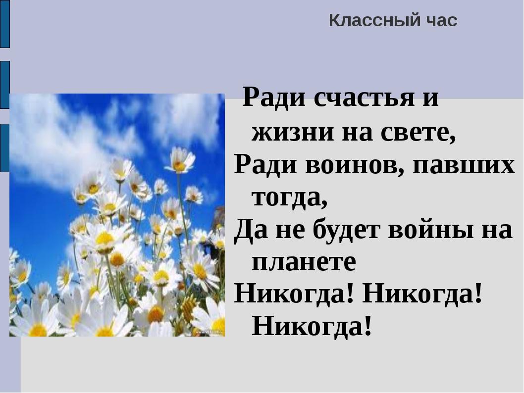 Классный час Ради счастья и жизни на свете, Ради воинов, павших тогда, Да не...