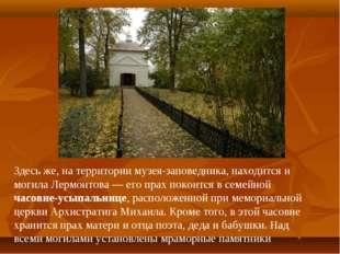 Здесь же, на территории музея-заповедника, находится и могила Лермонтова—ег