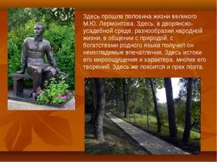 Здесь прошла половина жизни великого М.Ю. Лермонтова. Здесь, в дворянско-усад