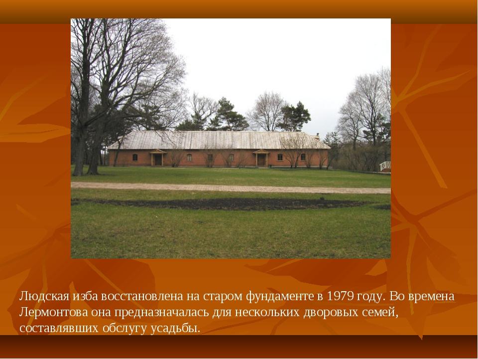 Людская изба восстановлена на старом фундаменте в 1979 году. Во времена Лермо...