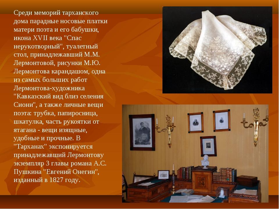 Среди меморий тарханского дома парадные носовые платки матери поэта и его баб...