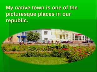 My native town is one of the picturesque places in our republic.