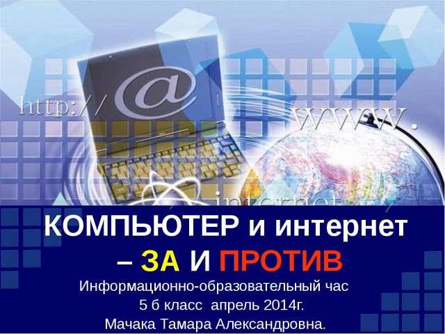 КОМПЬЮТЕР и интернет  – ЗА И ПРОТИВ Информационно-образовательный час     5...