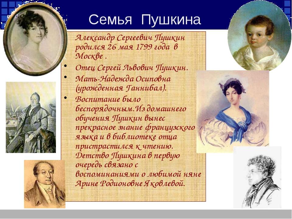 Александр Сергеевич Пушкин родился 26 мая 1799 года  в Москве . Александр Се...
