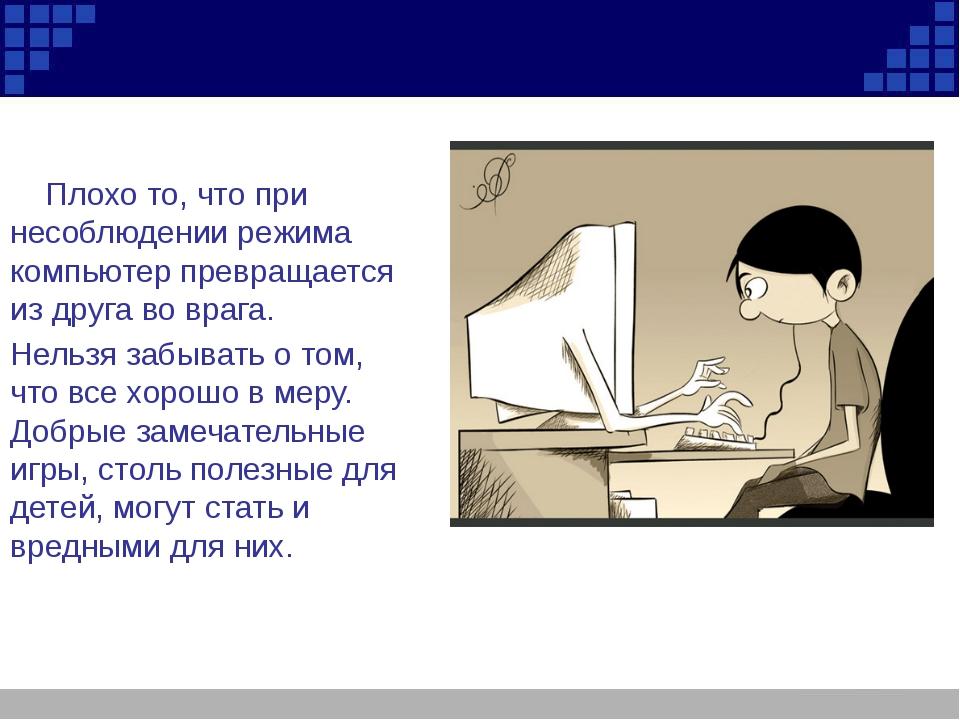 Плохо то, что при несоблюдении режима компьютер превращается из друга во враг...