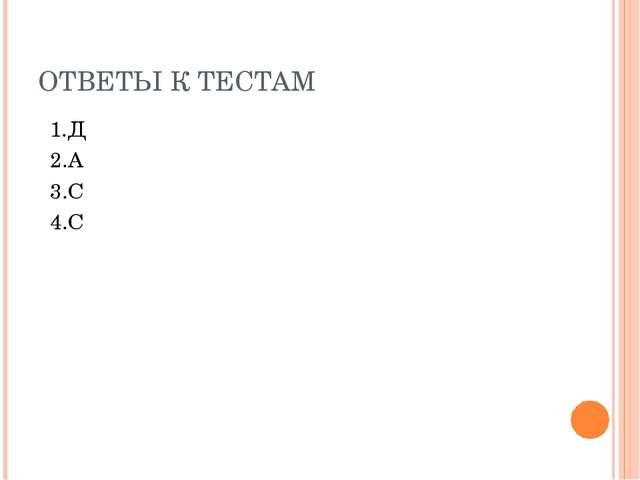 ОТВЕТЫ К ТЕСТАМ 1.Д 2.А 3.С 4.С