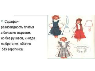 Сарафан- разновидность платья с большим вырезом, но без рукавов, иногда на бр