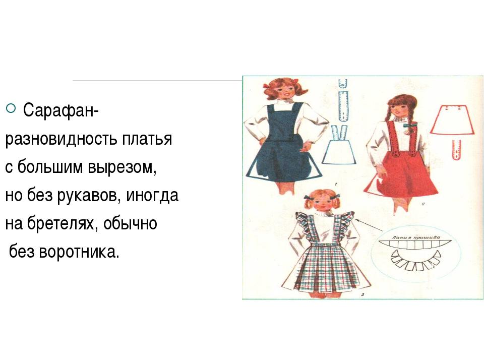 Сарафан- разновидность платья с большим вырезом, но без рукавов, иногда на бр...