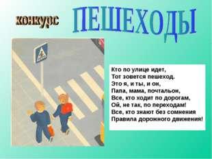 Кто по улице идет, Тот зовется пешеход. Это я, и ты, и он, Папа, мама, почтал