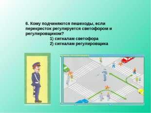 6. Кому подчиняются пешеходы, если перекресток регулируется светофором и регу