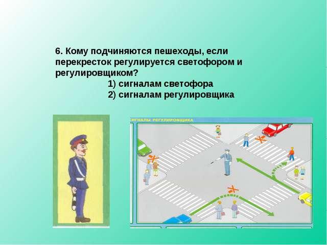 6. Кому подчиняются пешеходы, если перекресток регулируется светофором и регу...