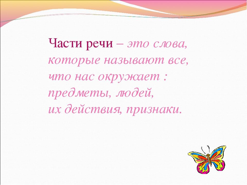 Части речи – это слова, которые называют все, что нас окружает : предметы, лю...
