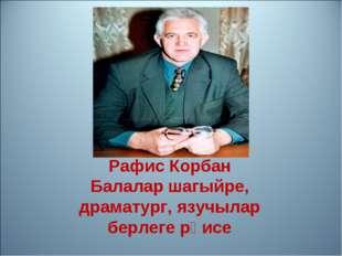 Рафис Корбан Балалар шагыйре, драматург, язучылар берлеге рәисе