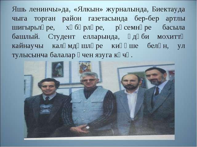 Яшь ленинчы»да, «Ялкын» журналында, Биектауда чыга торган район газетасында б...