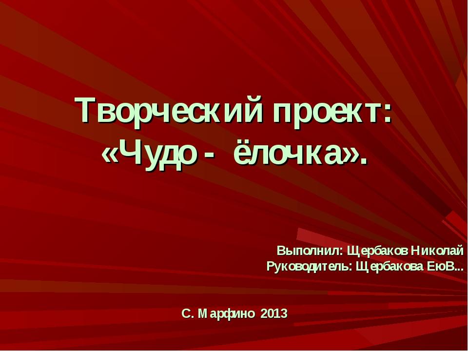 Творческий проект: «Чудо - ёлочка». Выполнил: Щербаков Николай Руководитель:...