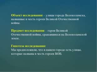 Объект исследования – улицы города Волоколамска, названные в честь героев Вел