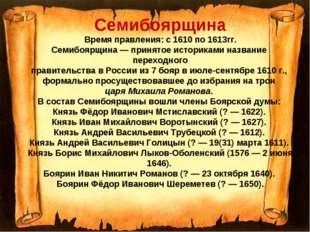 Семибоярщина Время правления: с 1610 по 1613гг. Семибоярщина — принятое истор