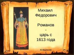 Михаил Федорович Романов - царь с 1613 года Ю.Каштанов