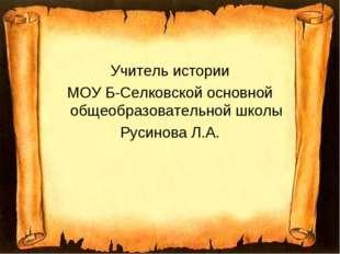 Учитель истории МОУ Б-Селковской основной общеобразовательной школы Русинова