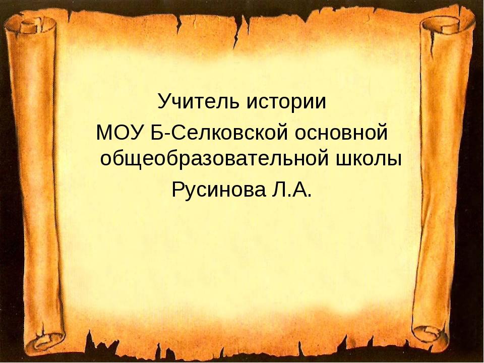 Учитель истории МОУ Б-Селковской основной общеобразовательной школы Русинова...