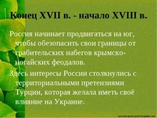 Конец XVII в. - начало XVIII в. Россия начинает продвигаться на юг, чтобы обе