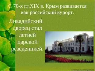 С 70-х гг.XIX в. Крым развивается как российский курорт. Ливадийский дворец с
