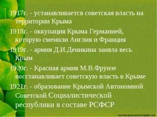 1917г. - устанавливается советская власть на территории Крыма 1918г. - оккупа